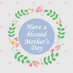 """Mother's Day post idea """"Have a blessed Mother's Day"""" in white text on top of a light blue circle, surrounded by a flower crown."""