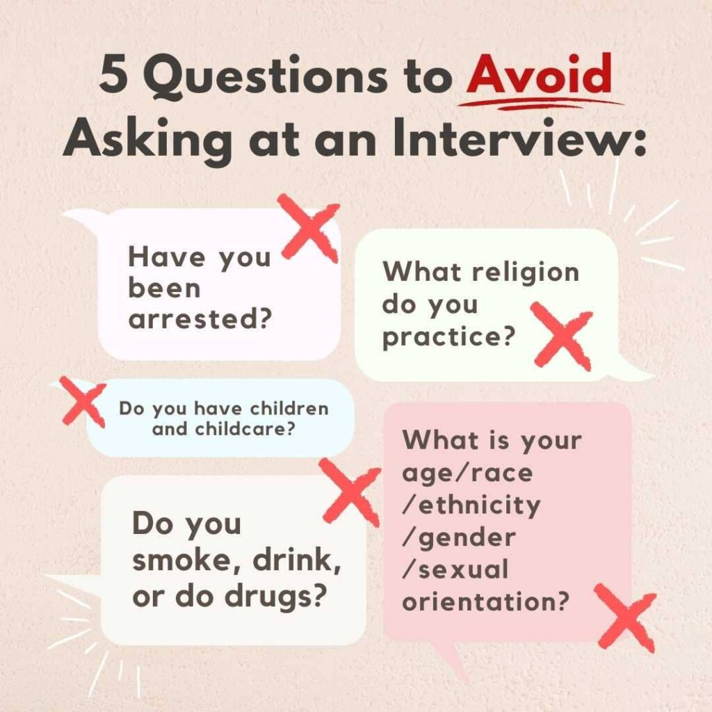 """Examples of questions to avoid asking """"Have you been arrested?"""" """"What are your religious practices?"""" """"Do you have children?"""" """"Do you smoke, drink, or do drugs."""" """"What is your age/race/ethnicity/gender/sexual orientation?"""""""